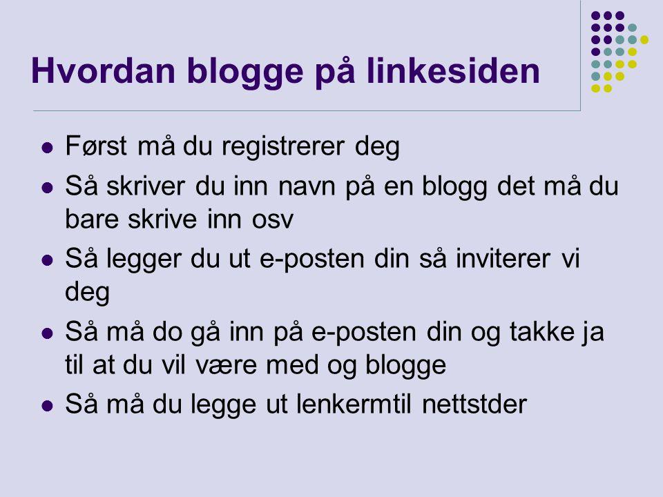 Hvordan blogge på linkesiden Først må du registrerer deg Så skriver du inn navn på en blogg det må du bare skrive inn osv Så legger du ut e-posten din
