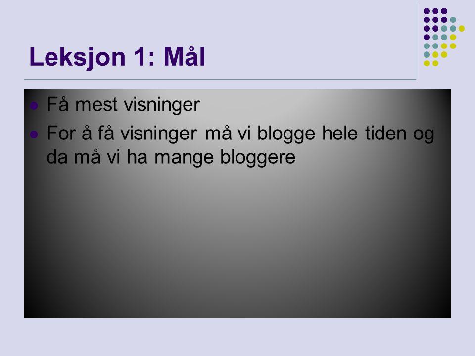 Leksjon 1: Mål Få mest visninger For å få visninger må vi blogge hele tiden og da må vi ha mange bloggere