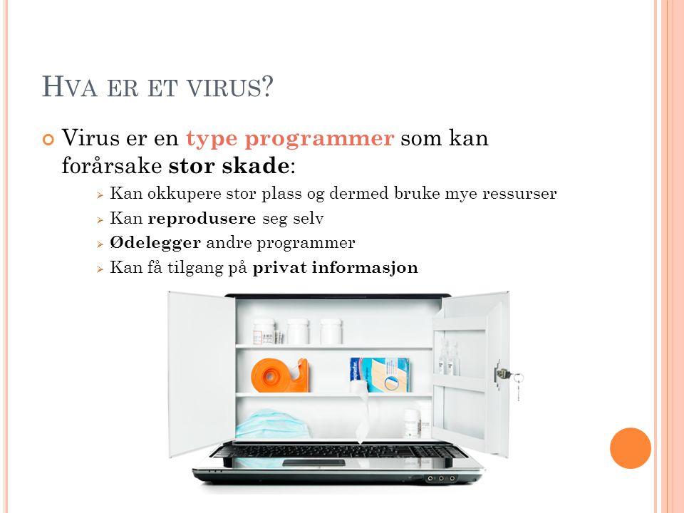 H VA ER ET VIRUS ? Virus er en type programmer som kan forårsake stor skade :  Kan okkupere stor plass og dermed bruke mye ressurser  Kan reproduser