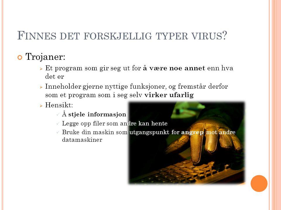 F INNES DET FORSKJELLIG TYPER VIRUS ? Trojaner:  Et program som gir seg ut for å være noe annet enn hva det er  Inneholder gjerne nyttige funksjoner