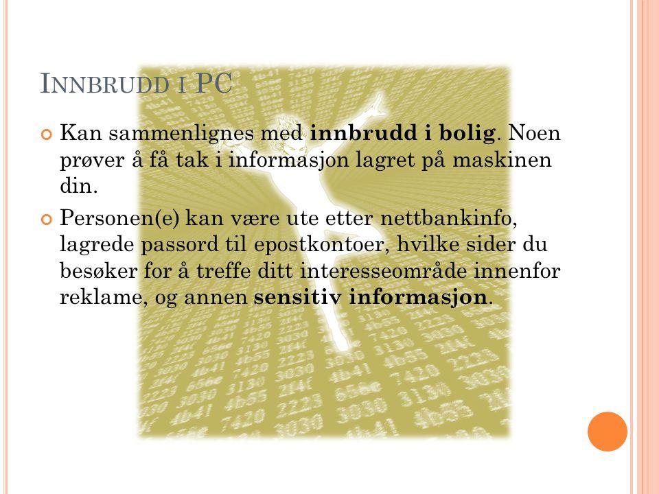 I NNBRUDD I PC Kan sammenlignes med i nnbrudd i bolig. Noen prøver å få tak i informasjon lagret på maskinen din. Personen(e) kan være ute etter nettb