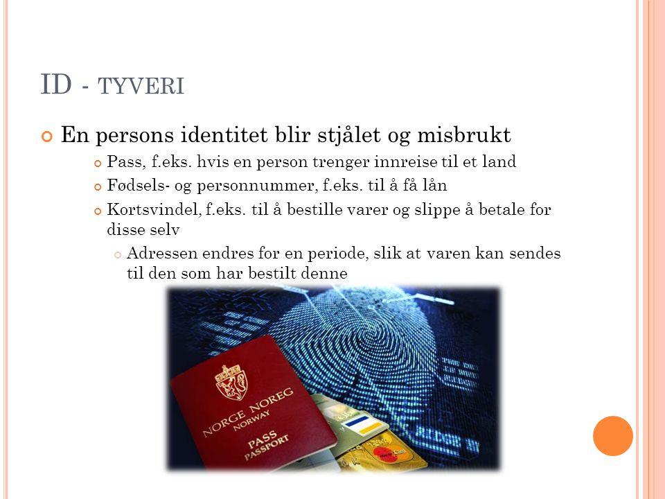 ID - TYVERI En persons identitet blir stjålet og misbrukt Pass, f.eks. hvis en person trenger innreise til et land Fødsels- og personnummer, f.eks. ti