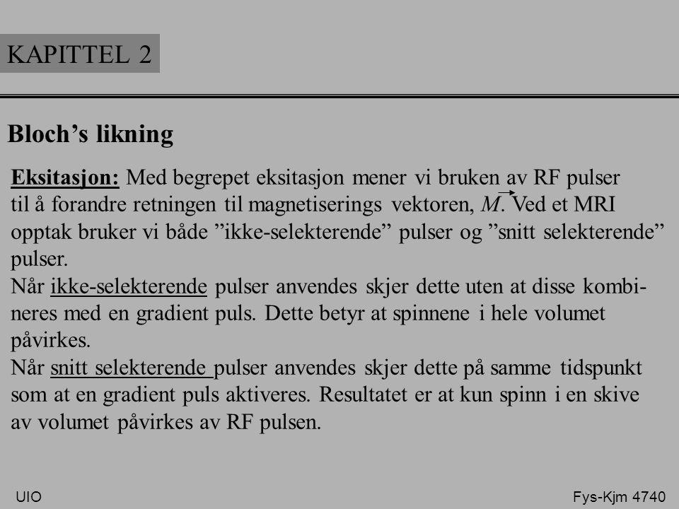 KAPITTEL 2 Bloch's likning Eksitasjon: Med begrepet eksitasjon mener vi bruken av RF pulser til å forandre retningen til magnetiserings vektoren, M. V