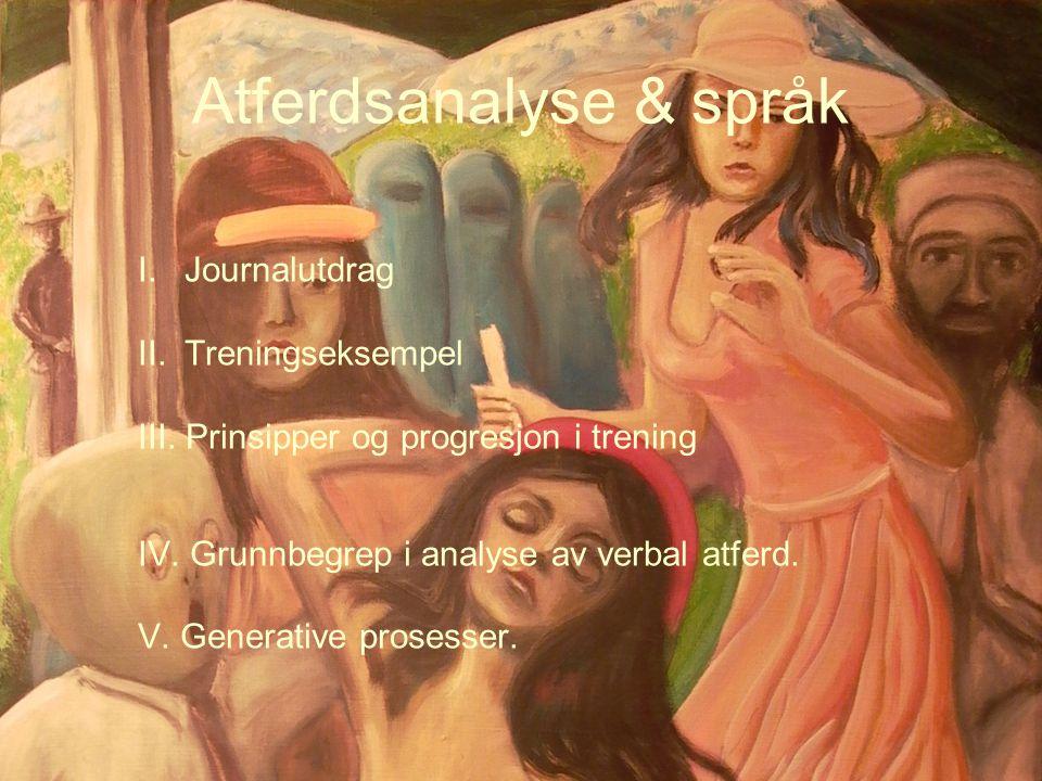 Atferdsanalyse & språk I.Journalutdrag II.Treningseksempel III. Prinsipper og progresjon i trening IV. Grunnbegrep i analyse av verbal atferd. V. Gene