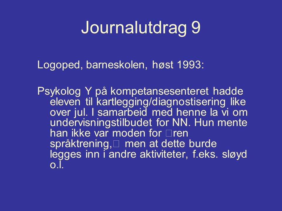 Journalutdrag 9 Logoped, barneskolen, høst 1993: Psykolog Y på kompetansesenteret hadde eleven til kartlegging/diagnostisering like over jul. I samarb