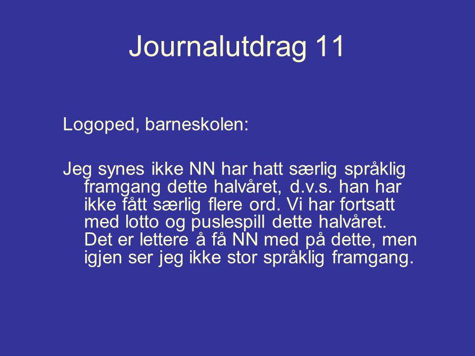 Journalutdrag 11 Logoped, barneskolen: Jeg synes ikke NN har hatt særlig språklig framgang dette halvåret, d.v.s. han har ikke fått særlig flere ord.