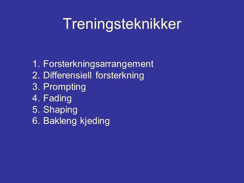 Treningsteknikker 1.Forsterkningsarrangement 2.Differensiell forsterkning 3.Prompting 4.Fading 5.Shaping 6.Bakleng kjeding