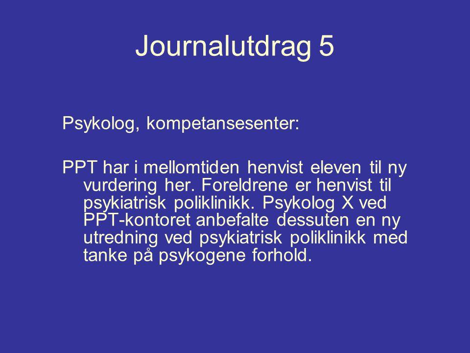 Journalutdrag 5 Psykolog, kompetansesenter: PPT har i mellomtiden henvist eleven til ny vurdering her. Foreldrene er henvist til psykiatrisk poliklini