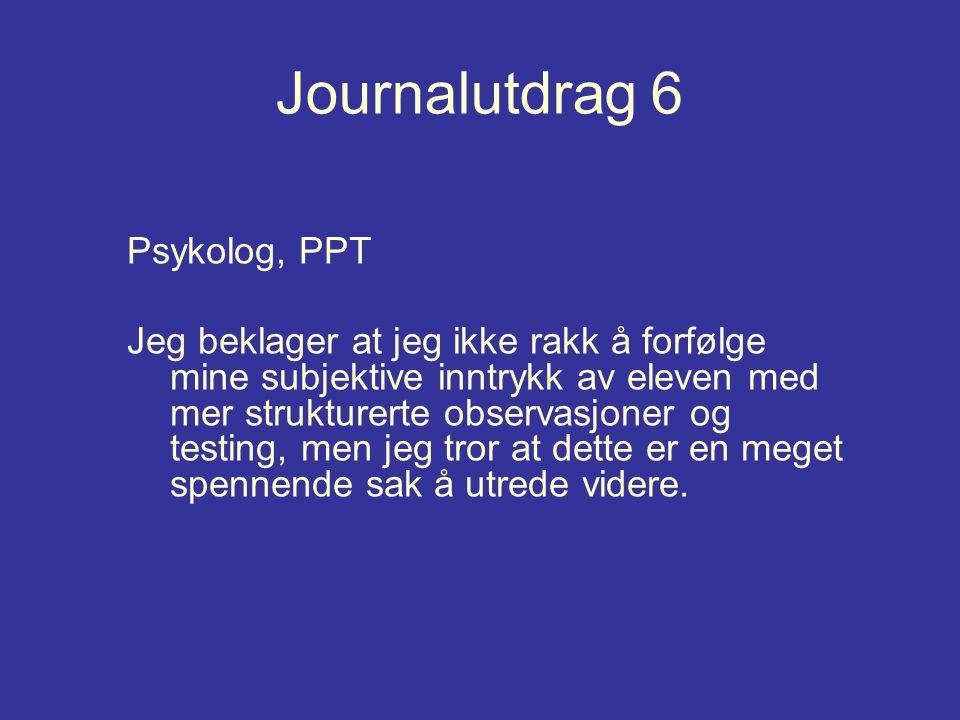 Journalutdrag 6 Psykolog, PPT Jeg beklager at jeg ikke rakk å forfølge mine subjektive inntrykk av eleven med mer strukturerte observasjoner og testin