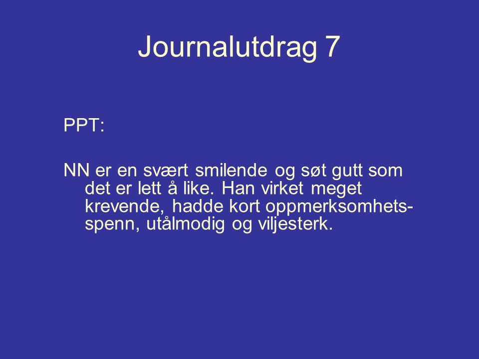 Journalutdrag 7 PPT: NN er en svært smilende og søt gutt som det er lett å like. Han virket meget krevende, hadde kort oppmerksomhets- spenn, utålmodi