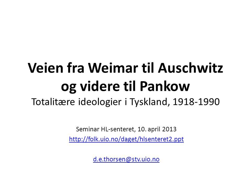 Veien fra Weimar til Auschwitz og videre til Pankow Totalitære ideologier i Tyskland, 1918-1990 Seminar HL-senteret, 10.