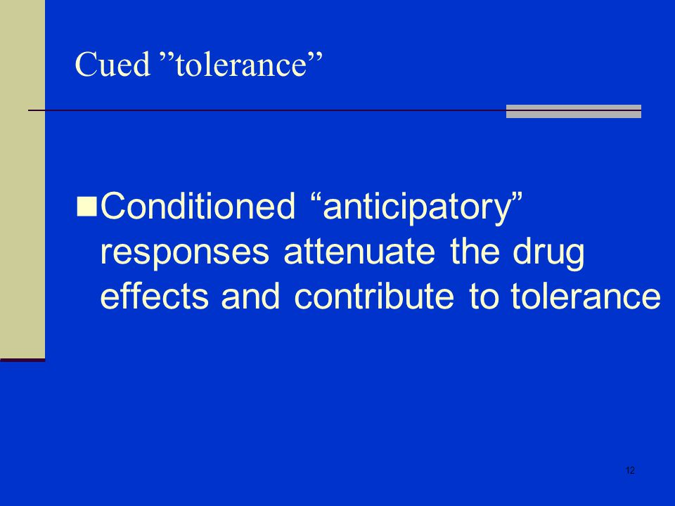 12 Cued tolerance Conditioned anticipatory responses attenuate the drug effects and contribute to tolerance