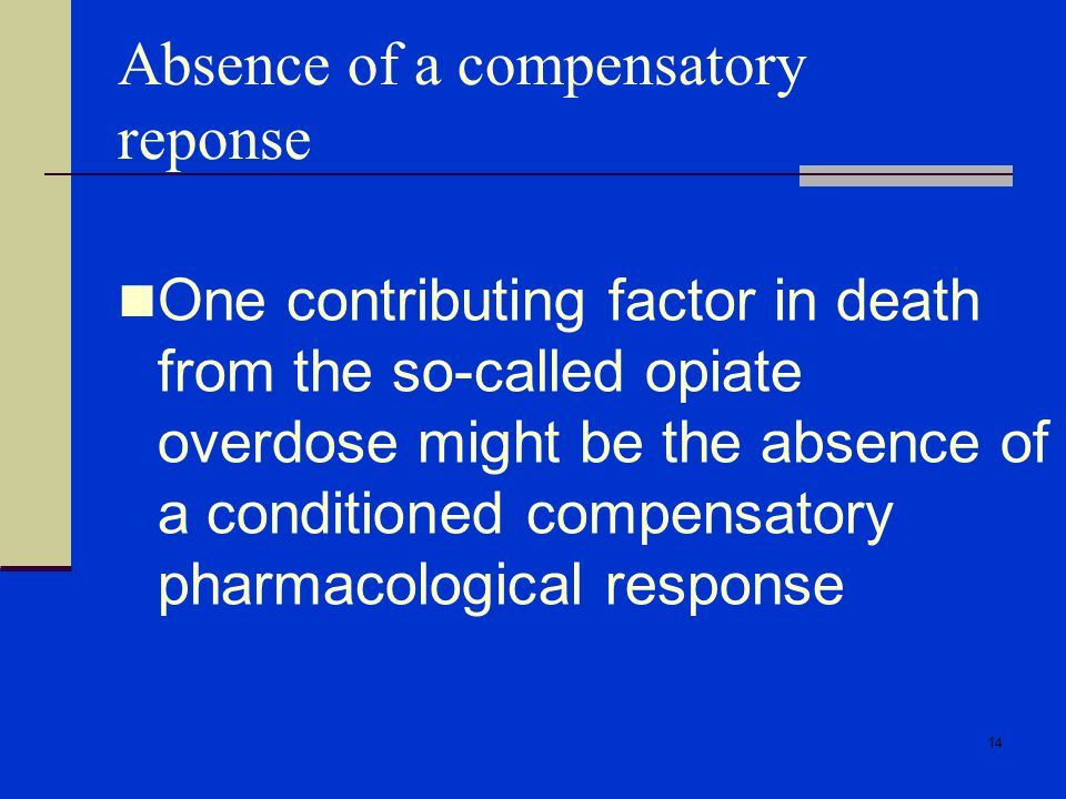 14 Absence of a compensatory reponse One contributing factor in death from the so-called opiate overdose might be the absence of a conditioned compensatory pharmacological response