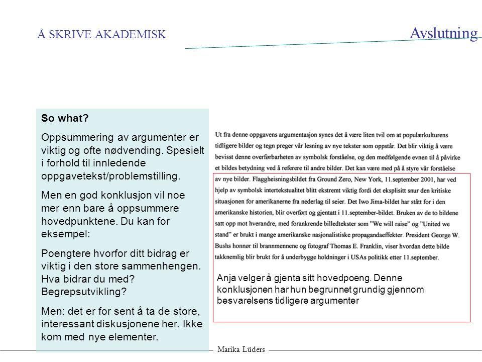 Å SKRIVE AKADEMISK Marika Lüders Avslutning So what? Oppsummering av argumenter er viktig og ofte nødvending. Spesielt i forhold til innledende oppgav