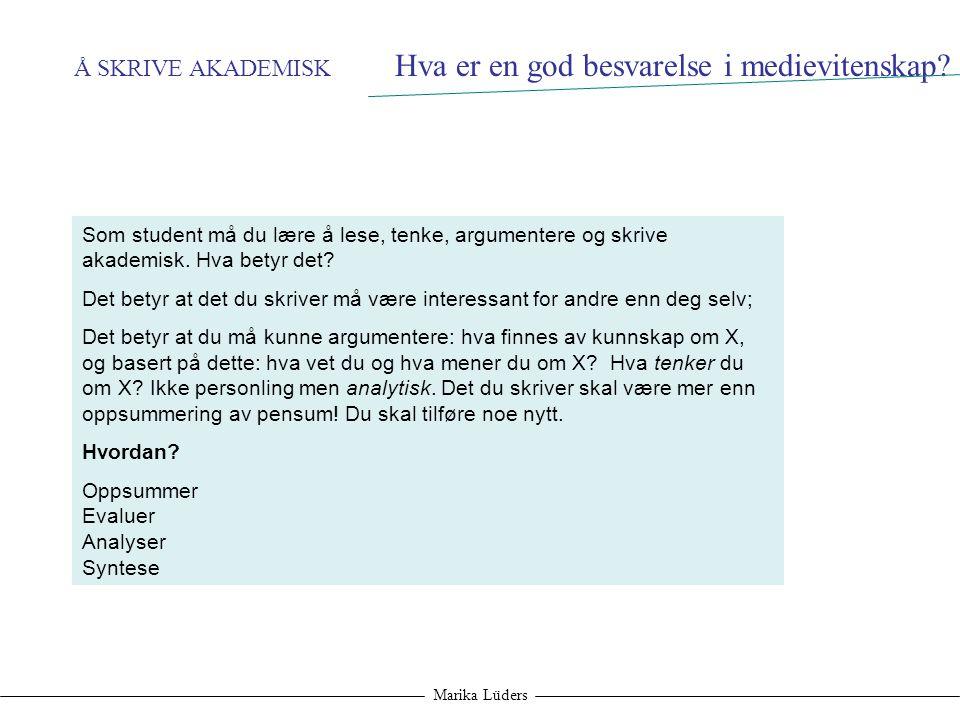 Å SKRIVE AKADEMISK Marika Lüders Som student må du lære å lese, tenke, argumentere og skrive akademisk. Hva betyr det? Det betyr at det du skriver må