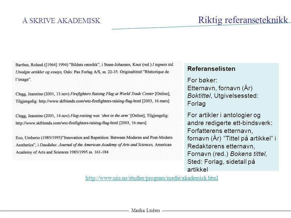 Å SKRIVE AKADEMISK Marika Lüders Riktig referanseteknikk Referanselisten For bøker: Etternavn, fornavn (År) Boktittel, Utgivelsessted: Forlag For arti