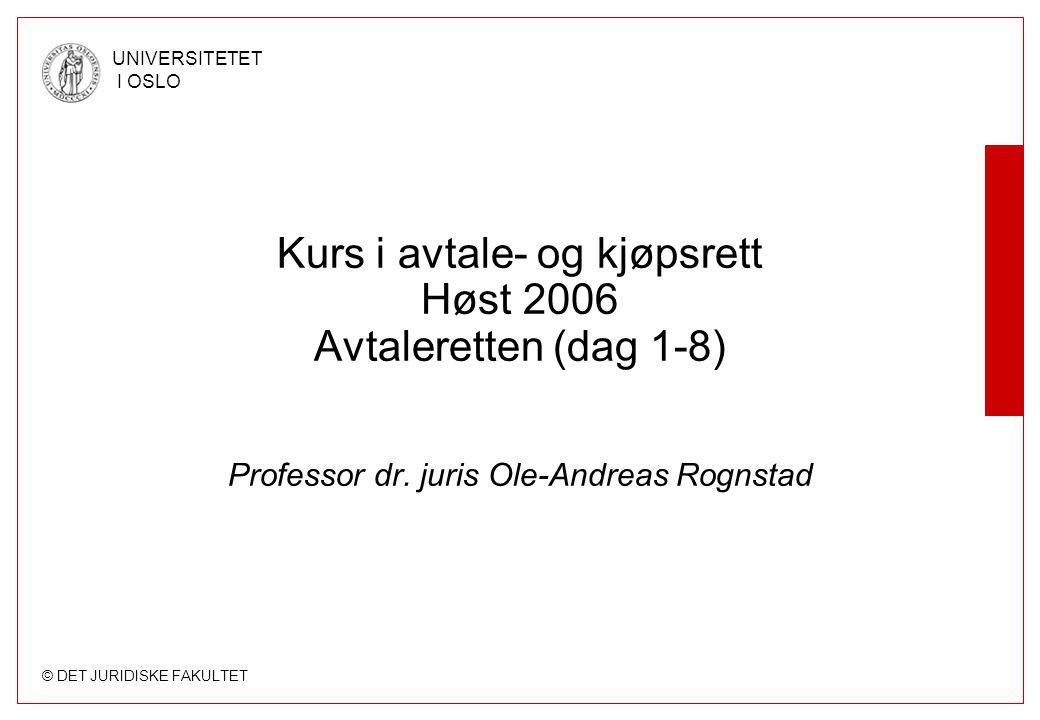 © DET JURIDISKE FAKULTET UNIVERSITETET I OSLO Kurs i avtale- og kjøpsrett Høst 2006 Avtaleretten (dag 1-8) Professor dr. juris Ole-Andreas Rognstad