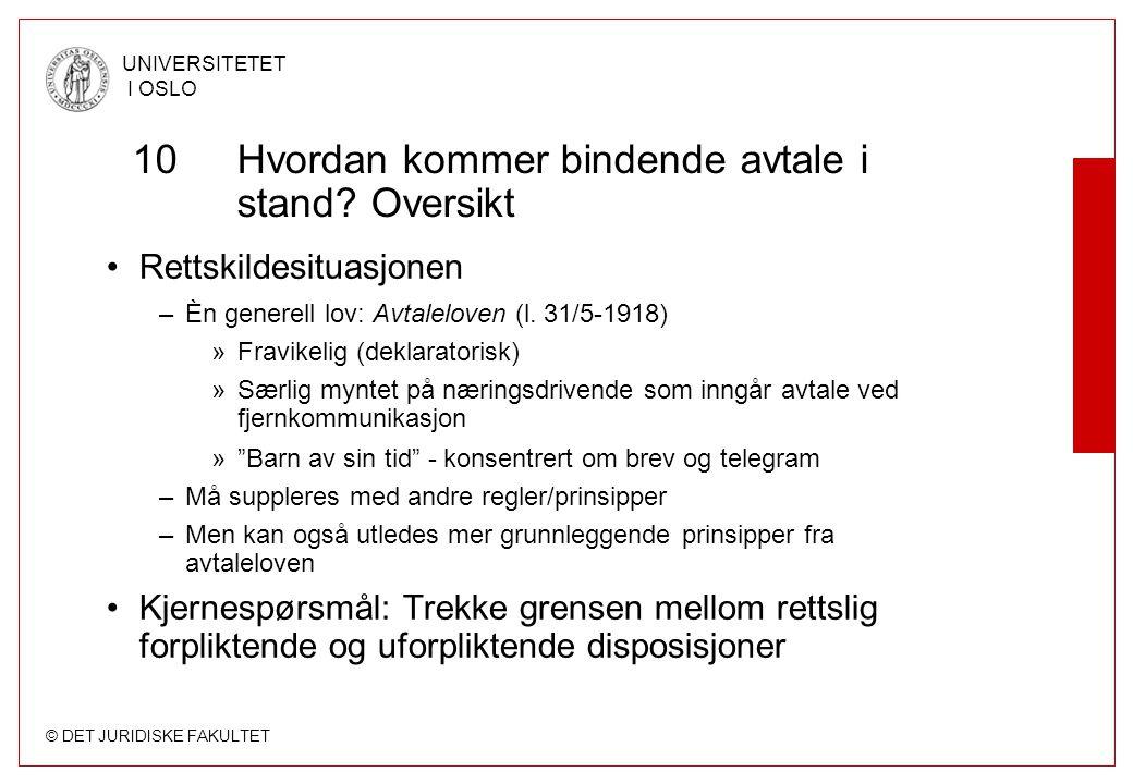 © DET JURIDISKE FAKULTET UNIVERSITETET I OSLO 10Hvordan kommer bindende avtale i stand? Oversikt Rettskildesituasjonen –Èn generell lov: Avtaleloven (