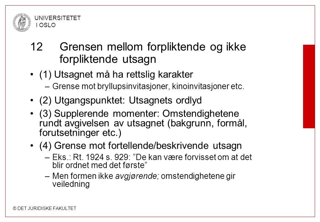 © DET JURIDISKE FAKULTET UNIVERSITETET I OSLO 12 Grensen mellom forpliktende og ikke forpliktende utsagn (1) Utsagnet må ha rettslig karakter –Grense