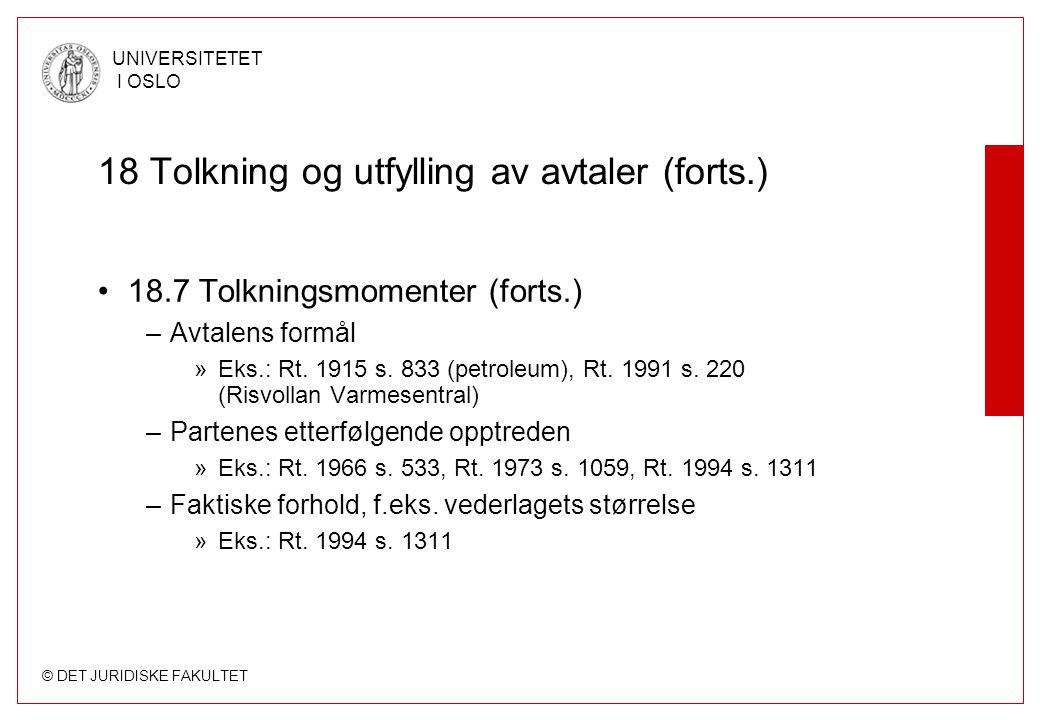 © DET JURIDISKE FAKULTET UNIVERSITETET I OSLO 18 Tolkning og utfylling av avtaler (forts.) 18.7 Tolkningsmomenter (forts.) –Avtalens formål »Eks.: Rt.
