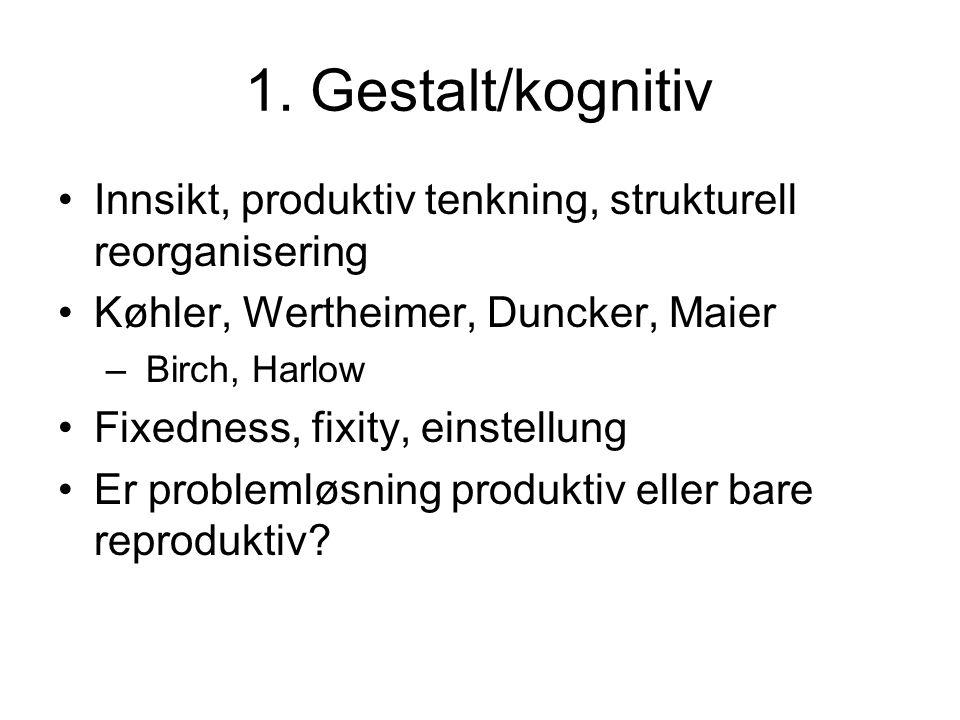 1. Gestalt/kognitiv Innsikt, produktiv tenkning, strukturell reorganisering Køhler, Wertheimer, Duncker, Maier – Birch, Harlow Fixedness, fixity, eins