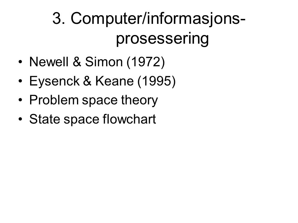 3. Computer/informasjons- prosessering Newell & Simon (1972) Eysenck & Keane (1995) Problem space theory State space flowchart