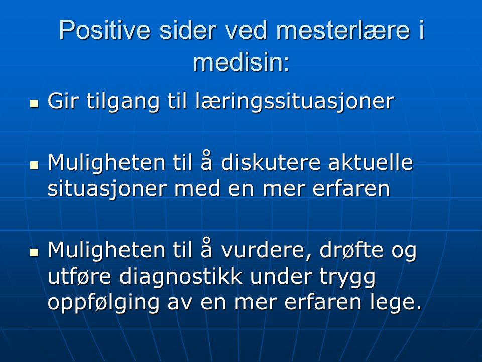 Positive sider ved mesterlære i medisin: Gir tilgang til læringssituasjoner Gir tilgang til læringssituasjoner Muligheten til å diskutere aktuelle sit