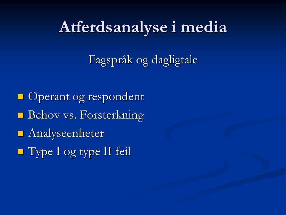 Atferdsanalyse i media Fagspråk og dagligtale Operant og respondent Operant og respondent Behov vs. Forsterkning Behov vs. Forsterkning Analyseenheter