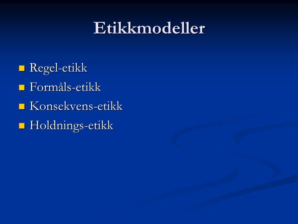 Etikkmodeller Regel-etikk Regel-etikk Formåls-etikk Formåls-etikk Konsekvens-etikk Konsekvens-etikk Holdnings-etikk Holdnings-etikk