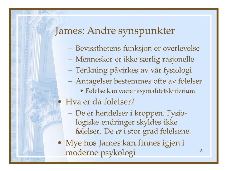 James: Andre synspunkter –Bevissthetens funksjon er overlevelse –Mennesker er ikke særlig rasjonelle –Tenkning påvirkes av vår fysiologi –Antagelser b