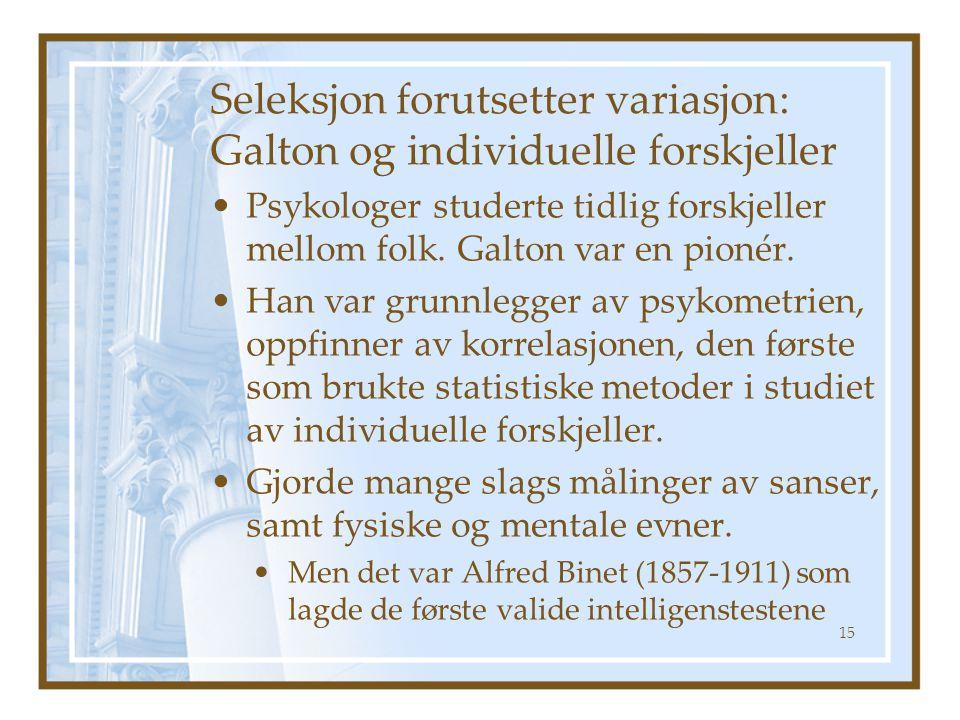 Seleksjon forutsetter variasjon: Galton og individuelle forskjeller Psykologer studerte tidlig forskjeller mellom folk. Galton var en pionér. Han var