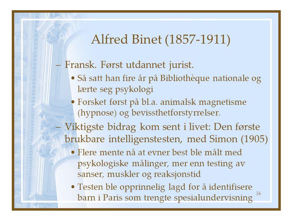 Alfred Binet (1857-1911) –Fransk. Først utdannet jurist. Så satt han fire år på Bibliothèque nationale og lærte seg psykologi Forsket først på bl.a. a