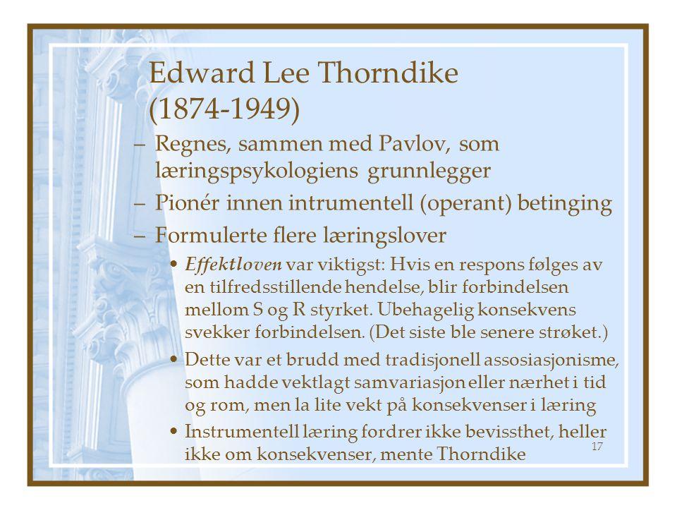 Edward Lee Thorndike (1874-1949) –Regnes, sammen med Pavlov, som læringspsykologiens grunnlegger –Pionér innen intrumentell (operant) betinging –Formu