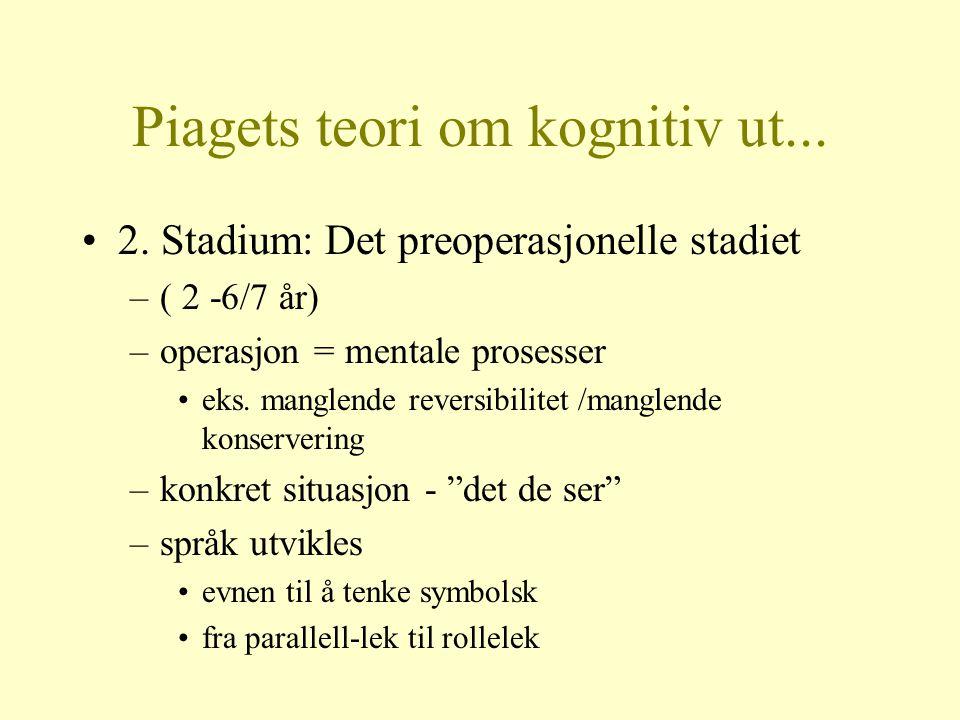Piagets teori om kognitiv ut... 2. Stadium: Det preoperasjonelle stadiet –( 2 -6/7 år) –operasjon = mentale prosesser eks. manglende reversibilitet /m