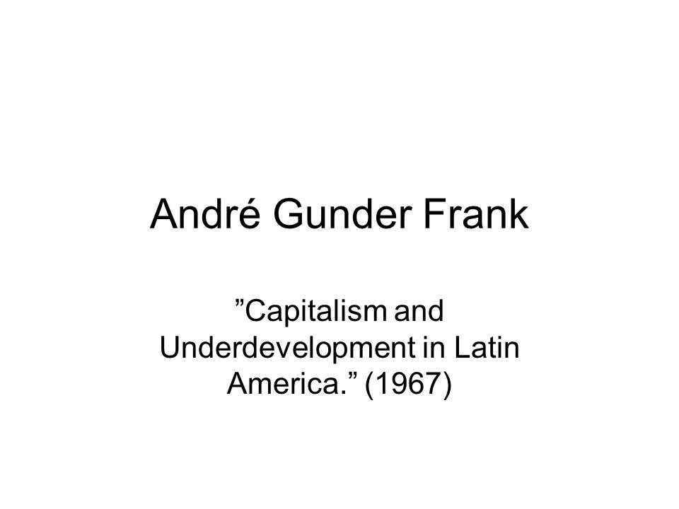 "André Gunder Frank ""Capitalism and Underdevelopment in Latin America."" (1967)"