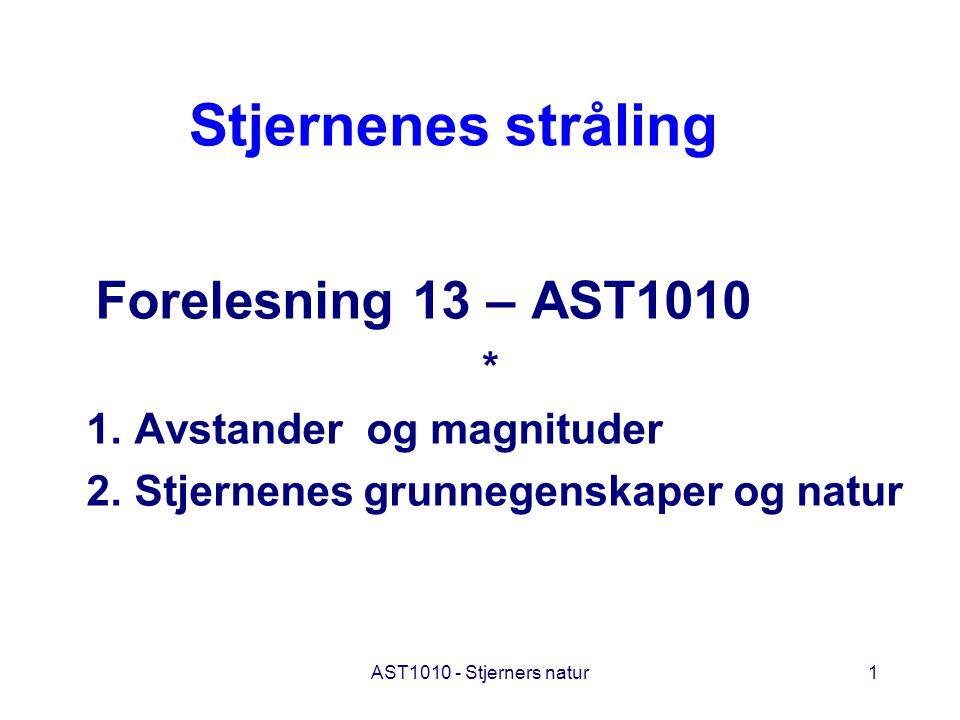 AST1010 - Stjerners natur1 Stjernenes stråling Forelesning 13 – AST1010 * 1. Avstander og magnituder 2. Stjernenes grunnegenskaper og natur