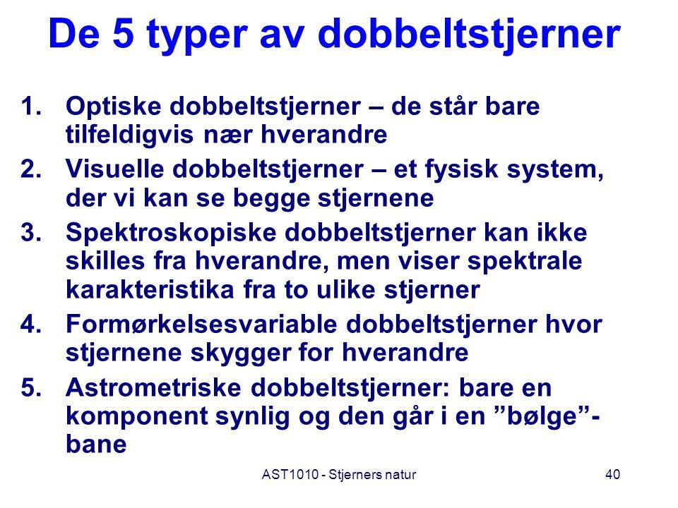 AST1010 - Stjerners natur40 De 5 typer av dobbeltstjerner 1.Optiske dobbeltstjerner – de står bare tilfeldigvis nær hverandre 2.Visuelle dobbeltstjern