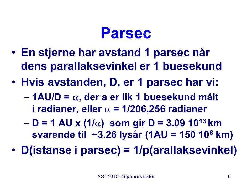 AST1010 - Stjerners natur5 Parsec En stjerne har avstand 1 parsec når dens parallaksevinkel er 1 buesekund Hvis avstanden, D, er 1 parsec har vi: –1AU