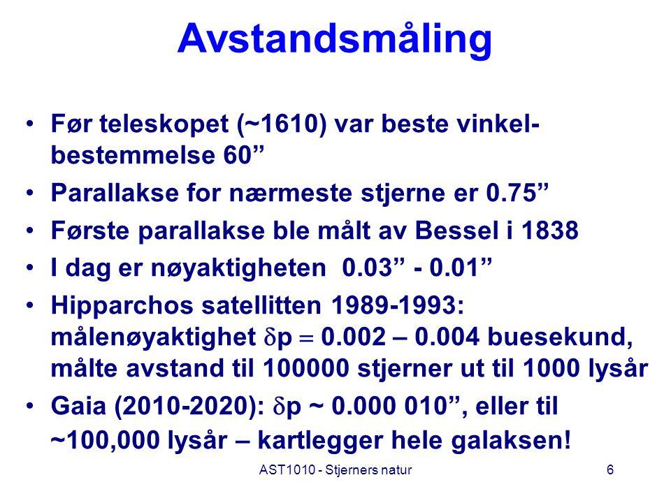 AST1010 - Stjerners natur6 Avstandsmåling Før teleskopet (~1610) var beste vinkel- bestemmelse 60 Parallakse for nærmeste stjerne er 0.75 Første parallakse ble målt av Bessel i 1838 I dag er nøyaktigheten 0.03 - 0.01 Hipparchos satellitten 1989-1993: målenøyaktighet  p  0.002 – 0.004 buesekund, målte avstand til 100000 stjerner ut til 1000 lysår Gaia (2010-2020):  p ~ 0.000 010 , eller til ~100,000 lysår – kartlegger hele galaksen!