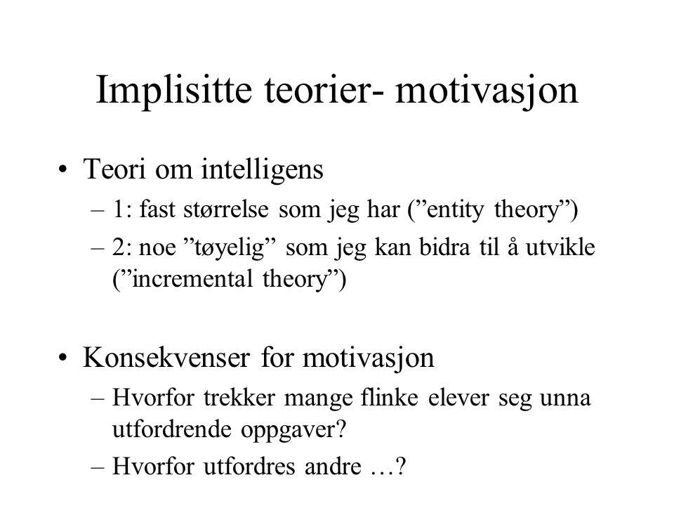 Implisitte teorier- motivasjon Teori om intelligens –1: fast størrelse som jeg har ( entity theory ) –2: noe tøyelig som jeg kan bidra til å utvikle ( incremental theory ) Konsekvenser for motivasjon –Hvorfor trekker mange flinke elever seg unna utfordrende oppgaver.