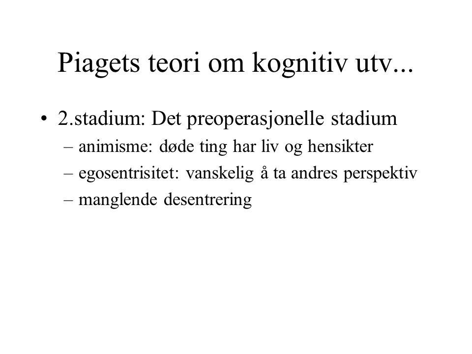 Piagets teori om kognitiv utv... 2.stadium: Det preoperasjonelle stadium –animisme: døde ting har liv og hensikter –egosentrisitet: vanskelig å ta and
