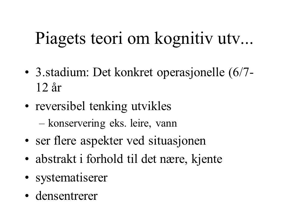 Piagets teori om kognitiv utv... 3.stadium: Det konkret operasjonelle (6/7- 12 år reversibel tenking utvikles –konservering eks. leire, vann ser flere