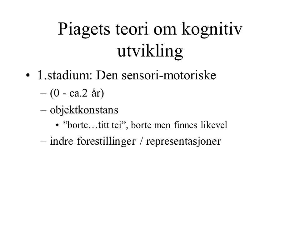 "Piagets teori om kognitiv utvikling 1.stadium: Den sensori-motoriske –(0 - ca.2 år) –objektkonstans ""borte…titt tei"", borte men finnes likevel –indre"