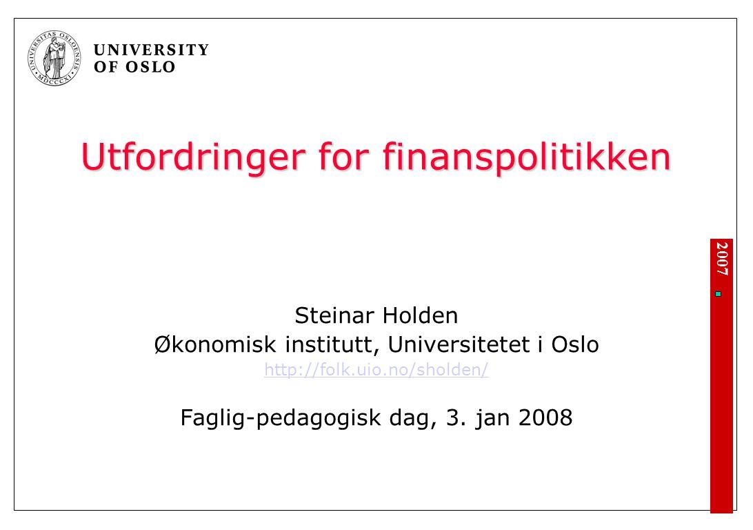 2007 Utfordringer for finanspolitikken Steinar Holden Økonomisk institutt, Universitetet i Oslo http://folk.uio.no/sholden/ Faglig-pedagogisk dag, 3.