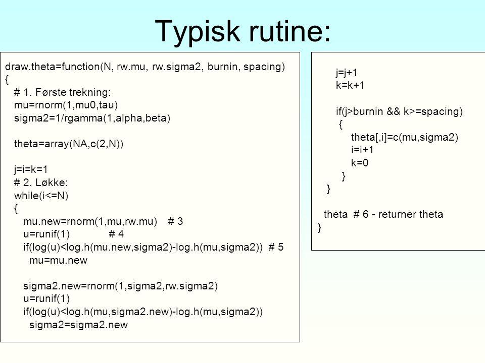 Typisk rutine: draw.theta=function(N, rw.mu, rw.sigma2, burnin, spacing) { # 1. Første trekning: mu=rnorm(1,mu0,tau) sigma2=1/rgamma(1,alpha,beta) the