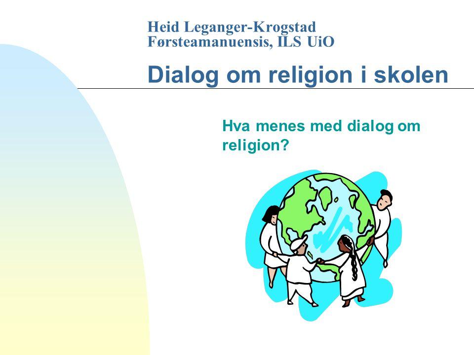 Heid Leganger-Krogstad Førsteamanuensis, ILS UiO Dialog om religion i skolen Hva menes med dialog om religion?