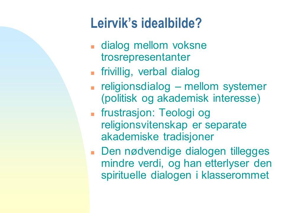 Leirvik's idealbilde? n dialog mellom voksne trosrepresentanter n frivillig, verbal dialog n religionsdialog – mellom systemer (politisk og akademisk