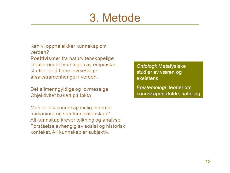 11 3. Metode KVALITATIV: tolkning i sentrum. Mer dyptgående studier. Eks. intervjue få mennesker, men lengre intervjuer og gjerne flere ganger. Feltst