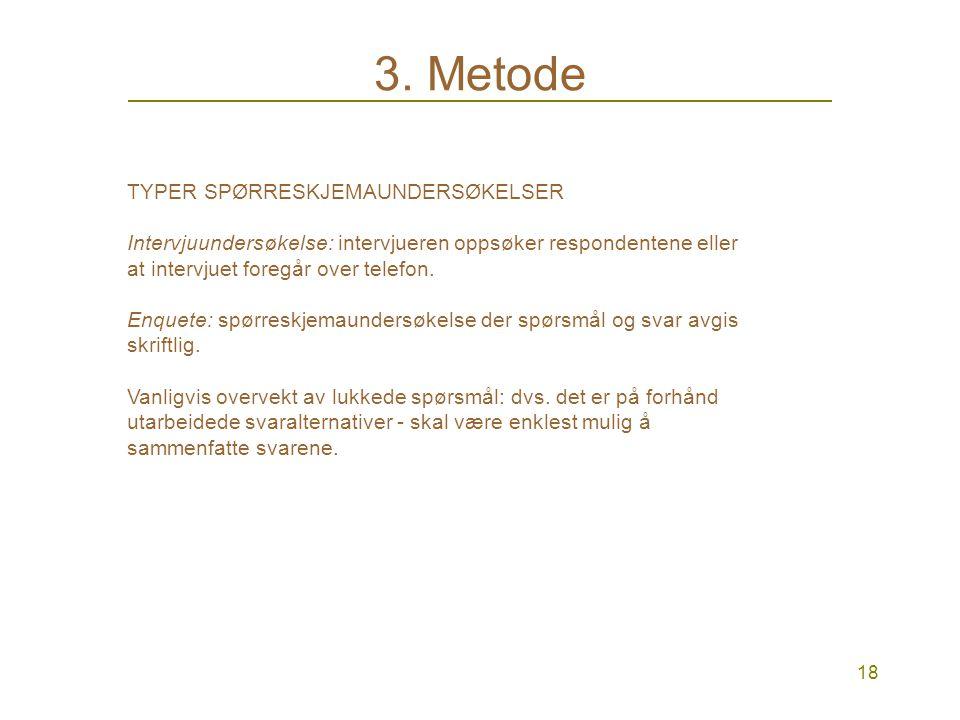 17 3. Metode KVANTITATIV METODE: SPØRRESKJEMA Strukturerte med faste spørsmål og faste svaralternativer Mange respondenter: i generaliserbare undersøk