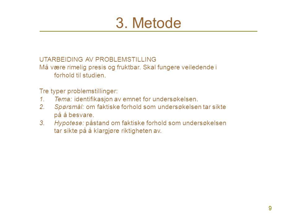 8 3. Metode METODE er framgangsmåter for å undersøke hvordan noe faktisk forholder seg i verden. Forskningens verktøy. Humaniora og samfunnsvitenskap: